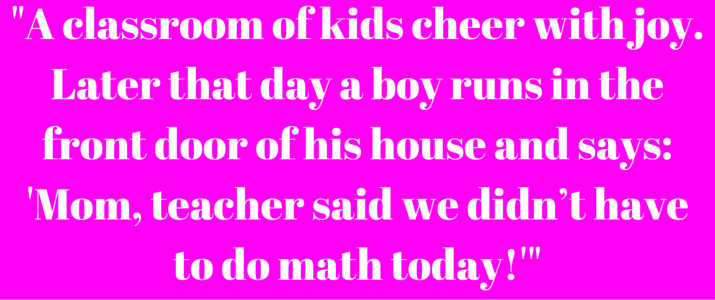 %22A classroom of kids cheer with joy. Later that day a boy runs in the front door of his house and says_ 'Mom, teacher said we didn't have to do math today!'%22